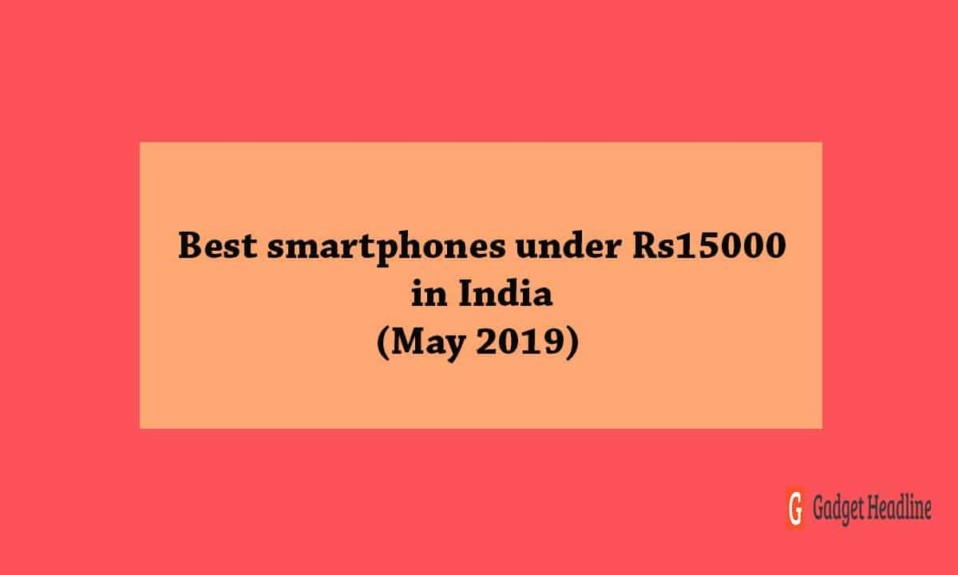 Best smartphones under Rs15000 in India (May 2019)