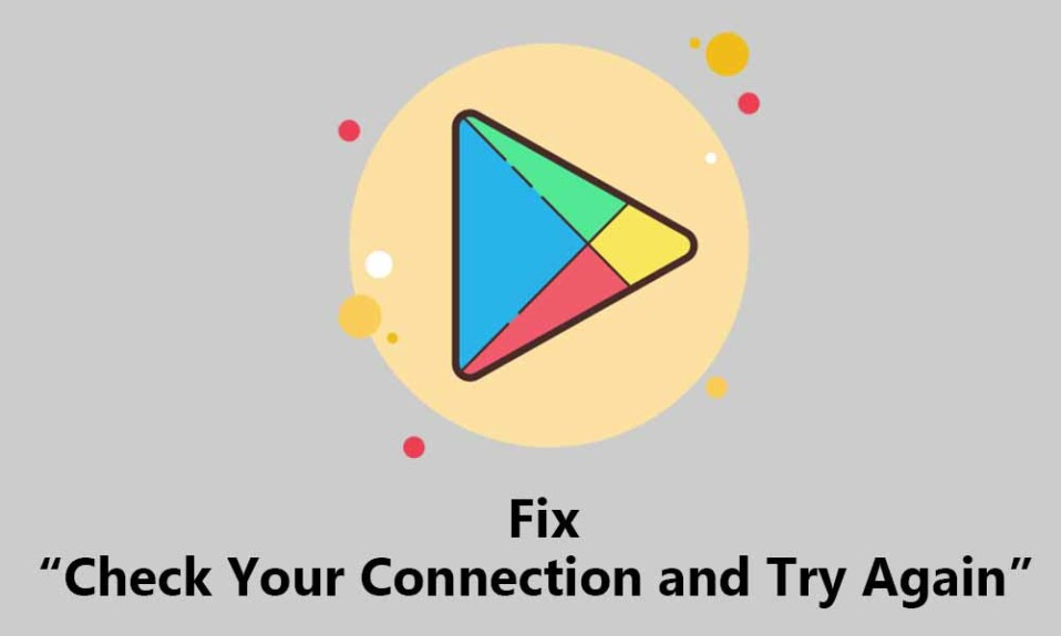 Fix 'Check Your Connection and Try Again' issue in Google Play Store
